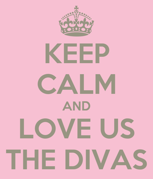 KEEP CALM AND LOVE US THE DIVAS