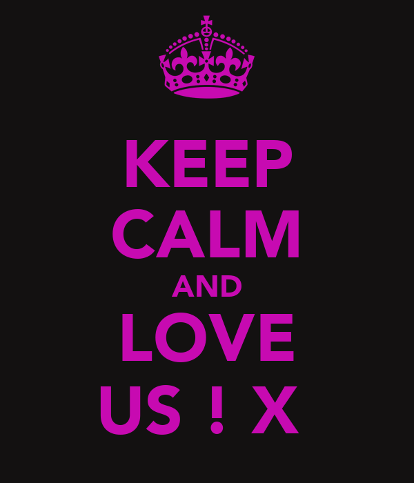KEEP CALM AND LOVE US ! X