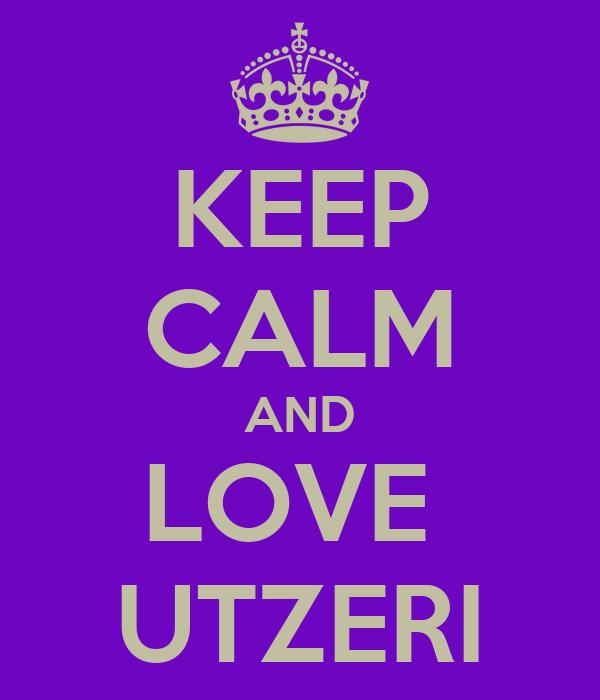 KEEP CALM AND LOVE  UTZERI