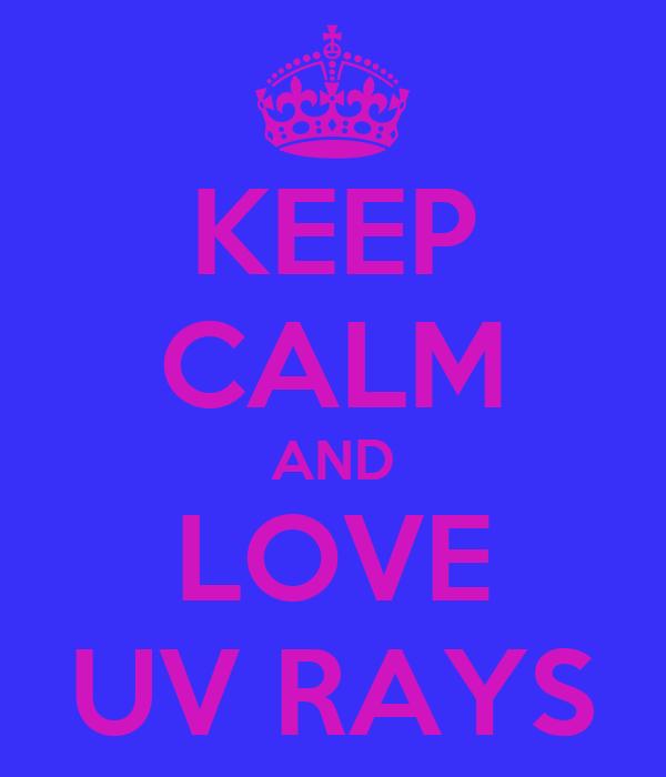 KEEP CALM AND LOVE UV RAYS