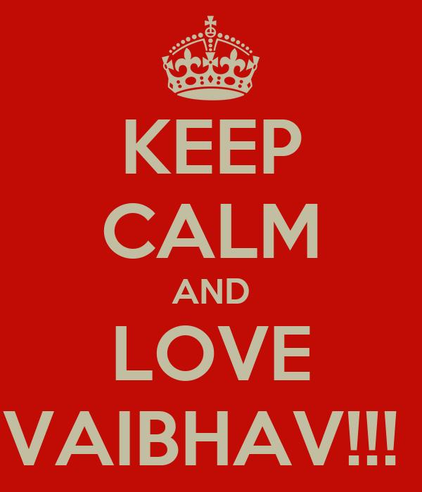 KEEP CALM AND LOVE VAIBHAV!!!