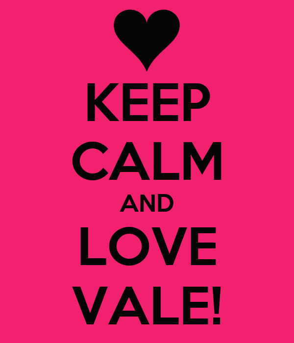 KEEP CALM AND LOVE VALE!