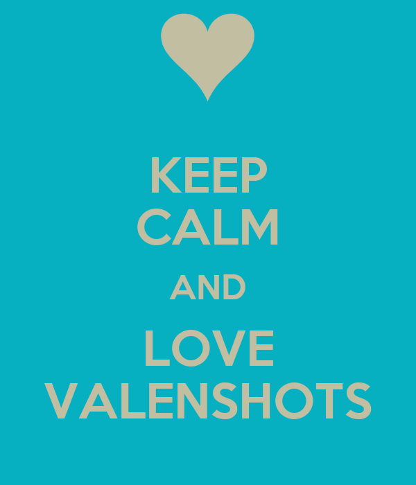 KEEP CALM AND LOVE VALENSHOTS