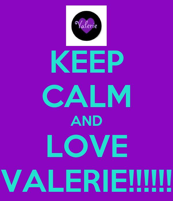 KEEP CALM AND LOVE VALERIE!!!!!!
