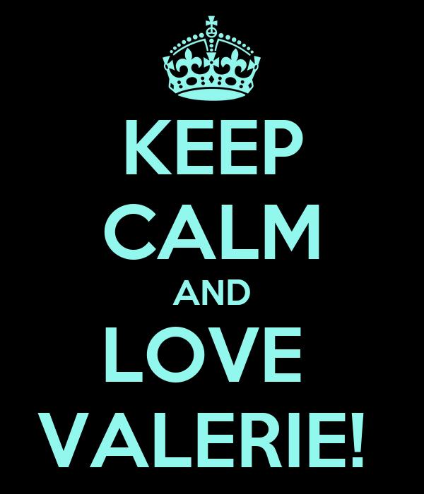 KEEP CALM AND LOVE  VALERIE!