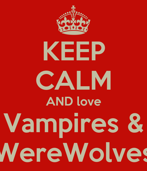 KEEP CALM AND love Vampires & WereWolves