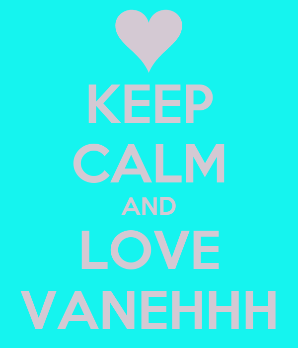 KEEP CALM AND LOVE VANEHHH