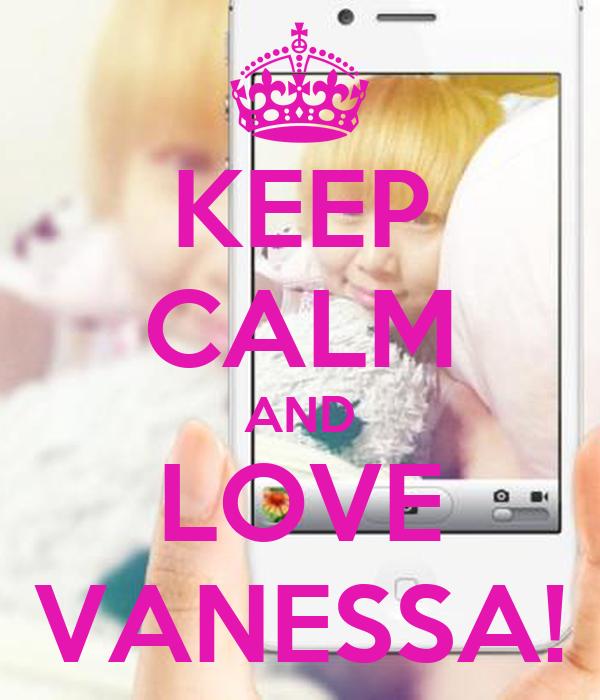 KEEP CALM AND LOVE VANESSA!