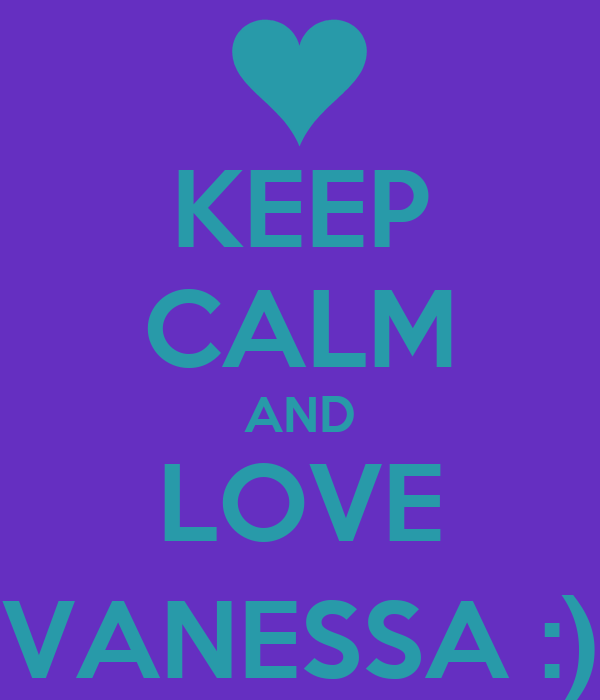 KEEP CALM AND LOVE VANESSA :)