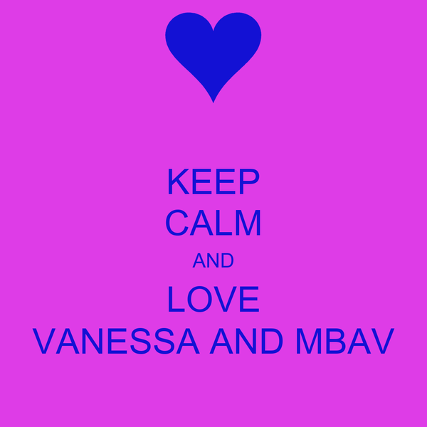 KEEP CALM AND LOVE VANESSA AND MBAV