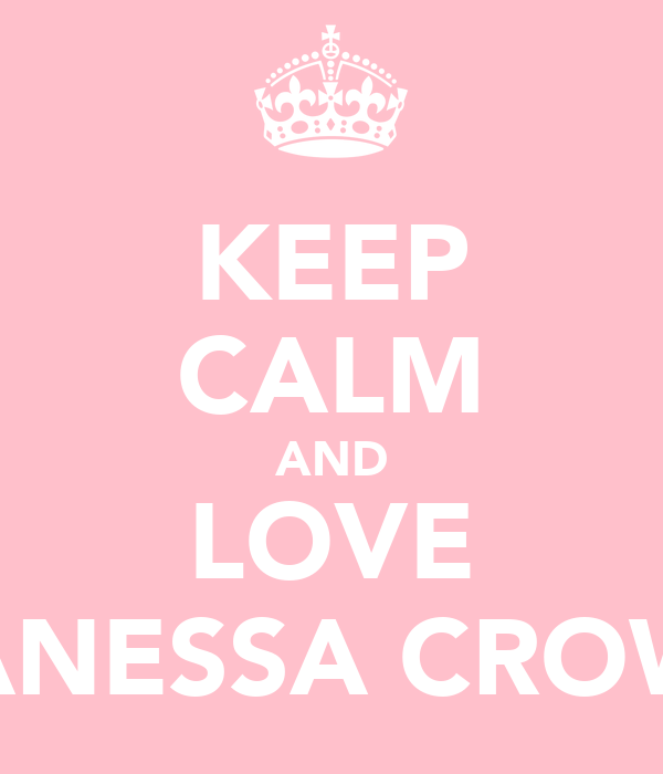 KEEP CALM AND LOVE VANESSA CROWE