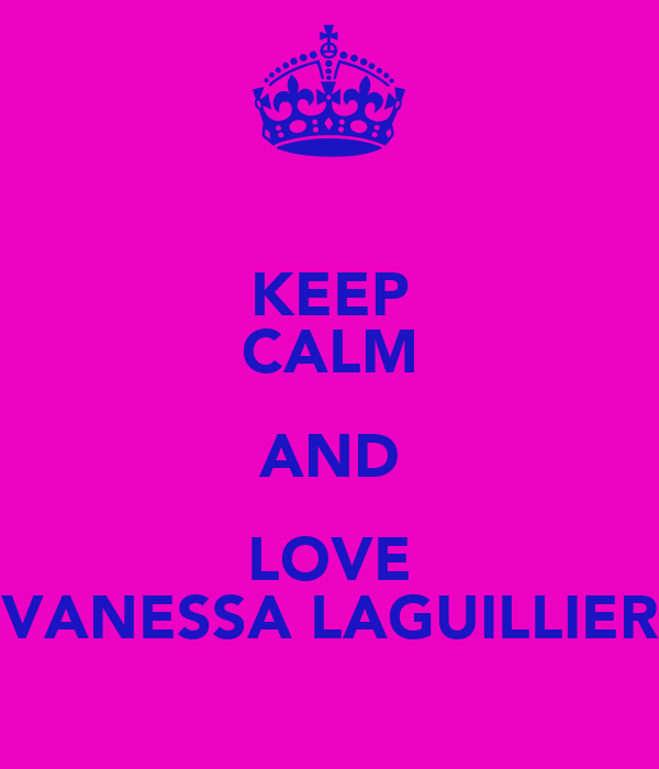 KEEP CALM AND LOVE VANESSA LAGUILLIER
