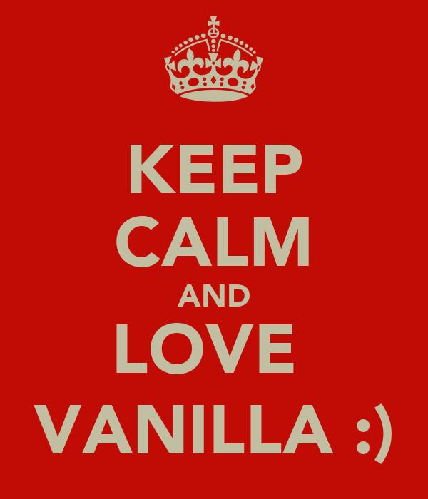 KEEP CALM AND LOVE  VANILLA :)