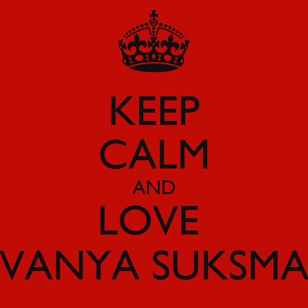 KEEP CALM AND LOVE  VANYA SUKSMA