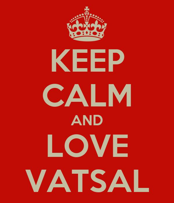 KEEP CALM AND LOVE VATSAL