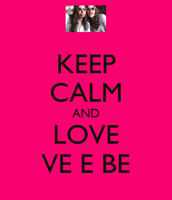 KEEP CALM AND LOVE VE E BE