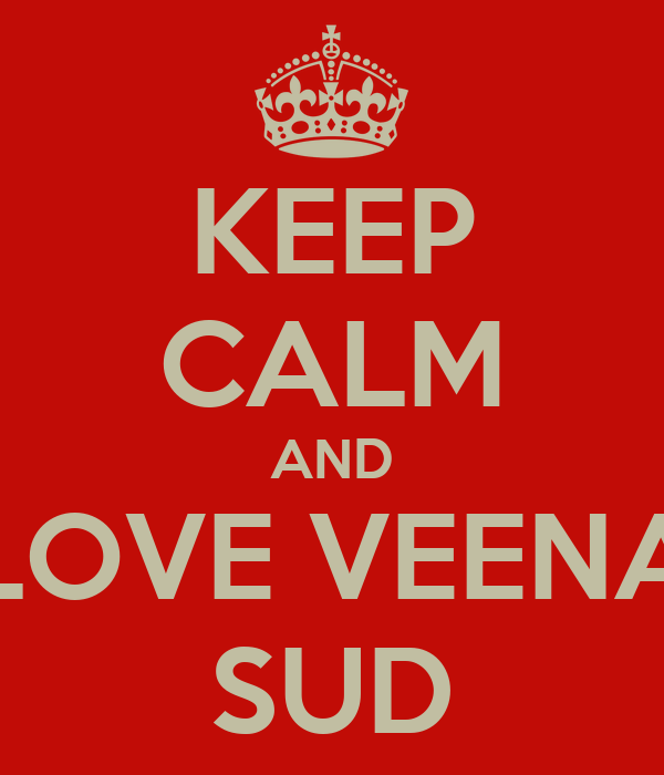 KEEP CALM AND LOVE VEENA SUD
