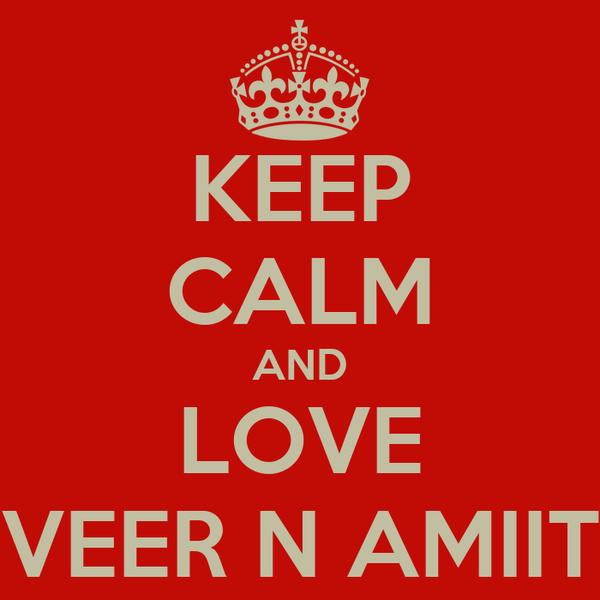 KEEP CALM AND LOVE VEER N AMIIT