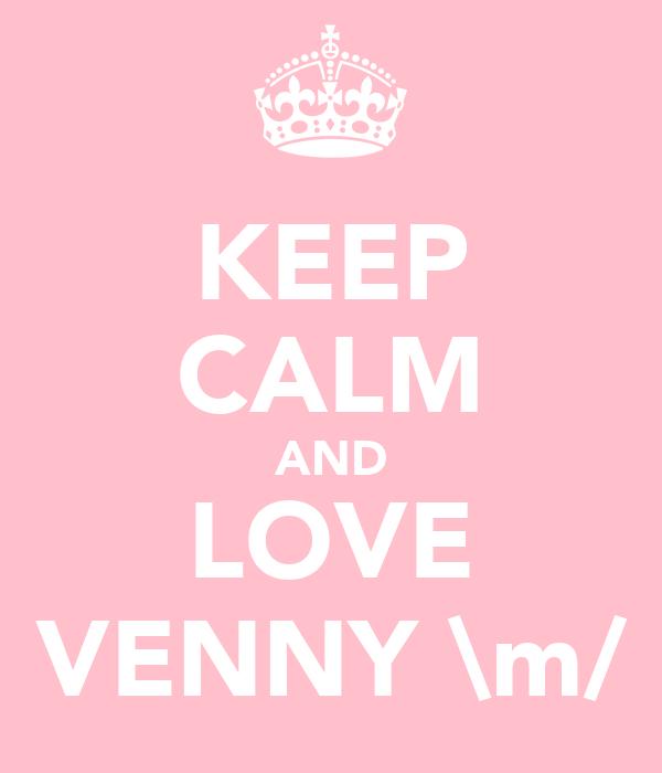 KEEP CALM AND LOVE VENNY \m/