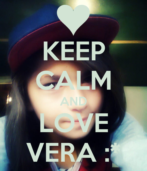 KEEP CALM AND LOVE VERA :*