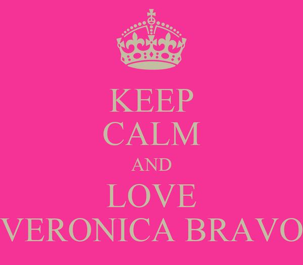 KEEP CALM AND LOVE VERONICA BRAVO