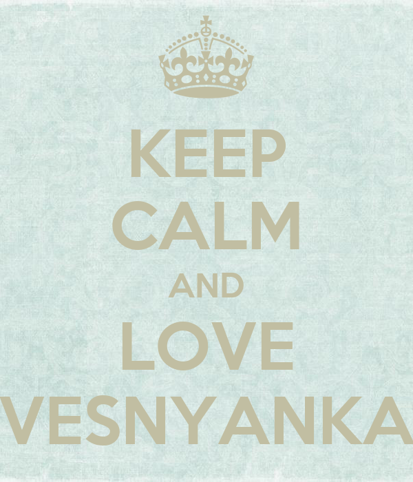 KEEP CALM AND LOVE VESNYANKA