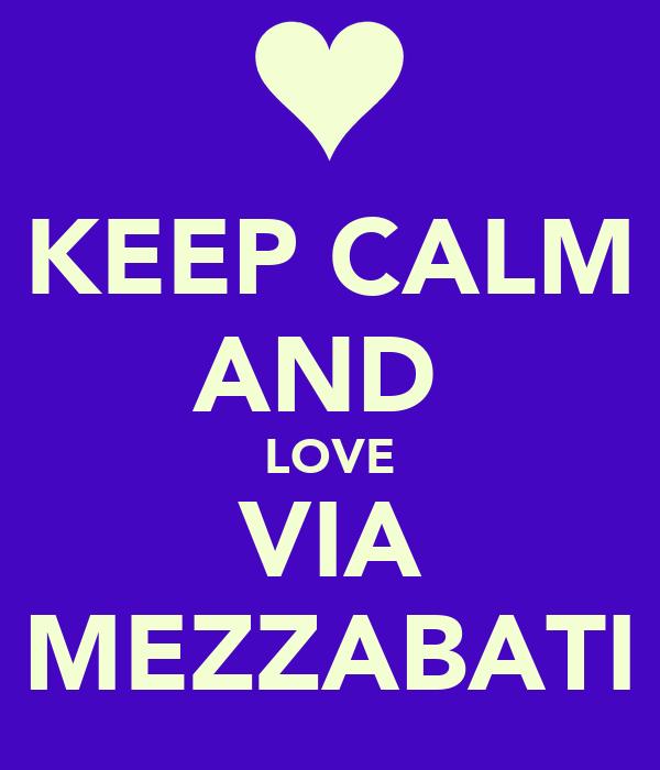 KEEP CALM AND  LOVE VIA MEZZABATI