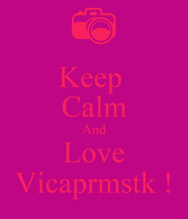Keep  Calm And Love Vicaprmstk !