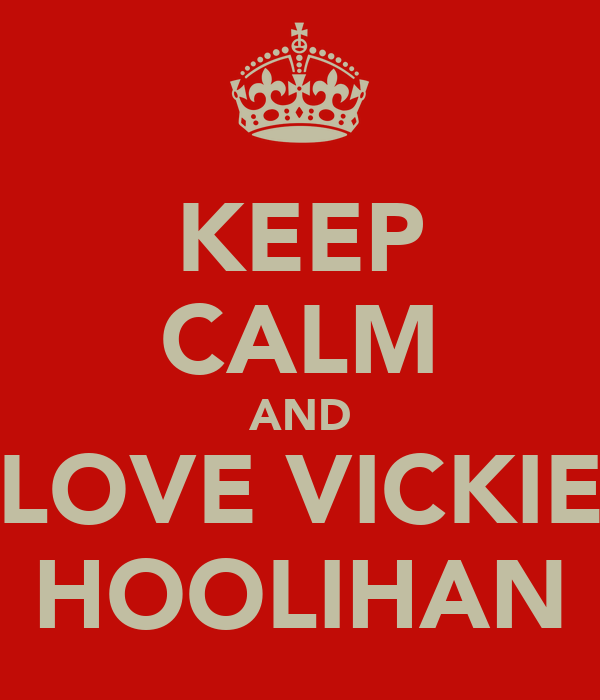 KEEP CALM AND LOVE VICKIE HOOLIHAN