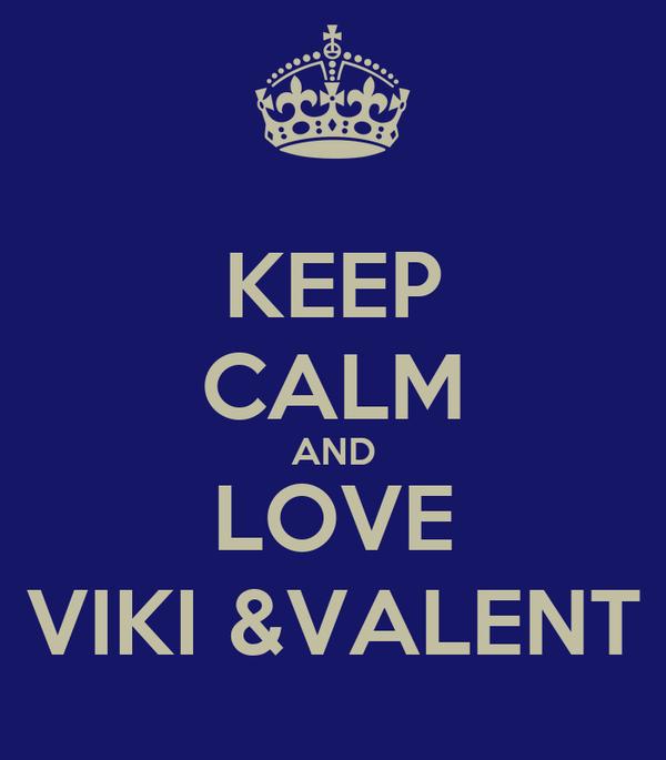 KEEP CALM AND LOVE VIKI &VALENT