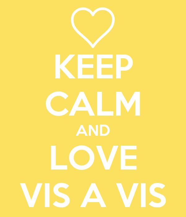 KEEP CALM AND LOVE VIS A VIS