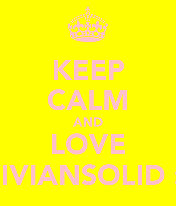 KEEP CALM AND LOVE VIVIANSOLID :*