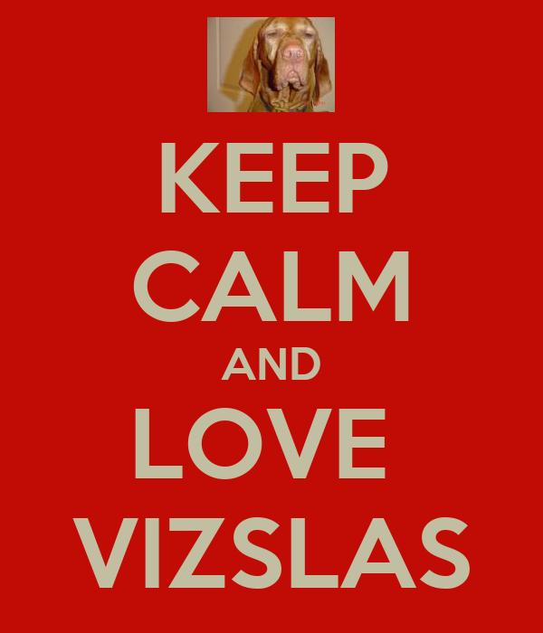 KEEP CALM AND LOVE  VIZSLAS