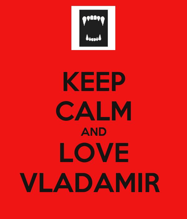 KEEP CALM AND LOVE VLADAMIR