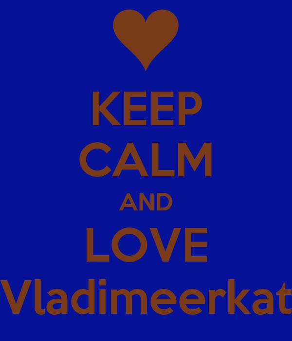 KEEP CALM AND LOVE Vladimeerkat