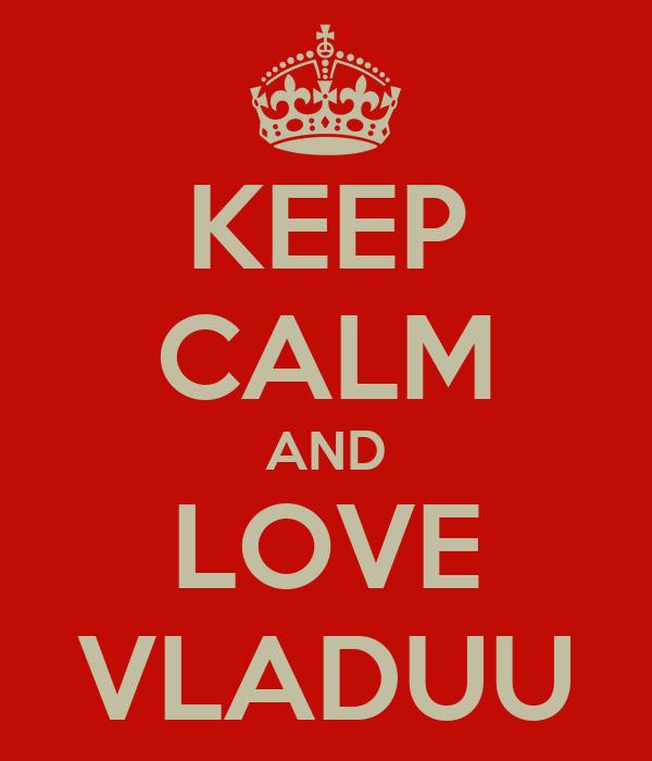 KEEP CALM AND LOVE VLADUU
