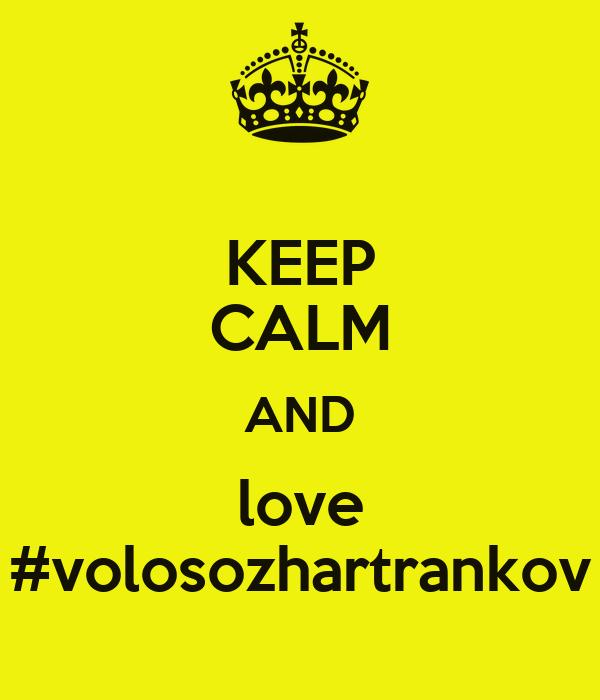 KEEP CALM AND love #volosozhartrankov