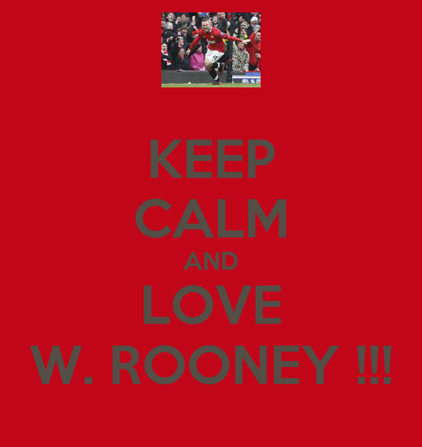 KEEP CALM AND LOVE W. ROONEY !!!
