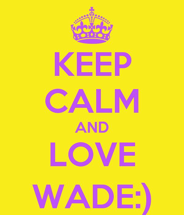 KEEP CALM AND LOVE WADE:)