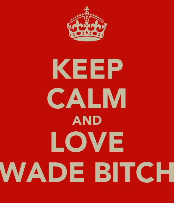 KEEP CALM AND LOVE WADE BITCH
