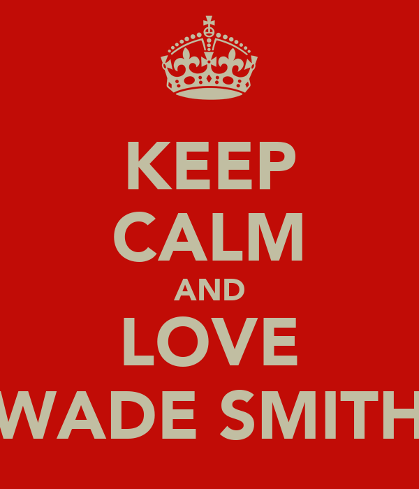 KEEP CALM AND LOVE WADE SMITH