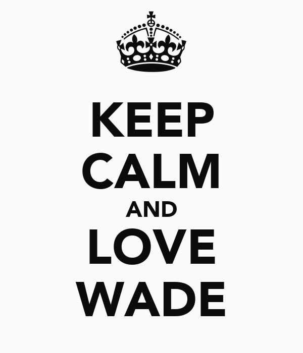 KEEP CALM AND LOVE WADE