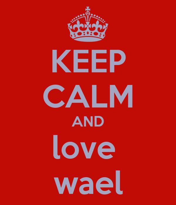 KEEP CALM AND love  wael
