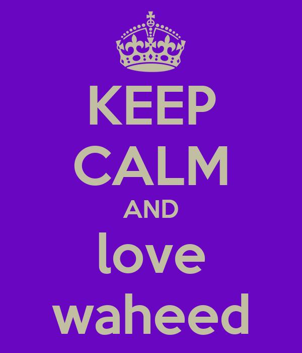 KEEP CALM AND love waheed