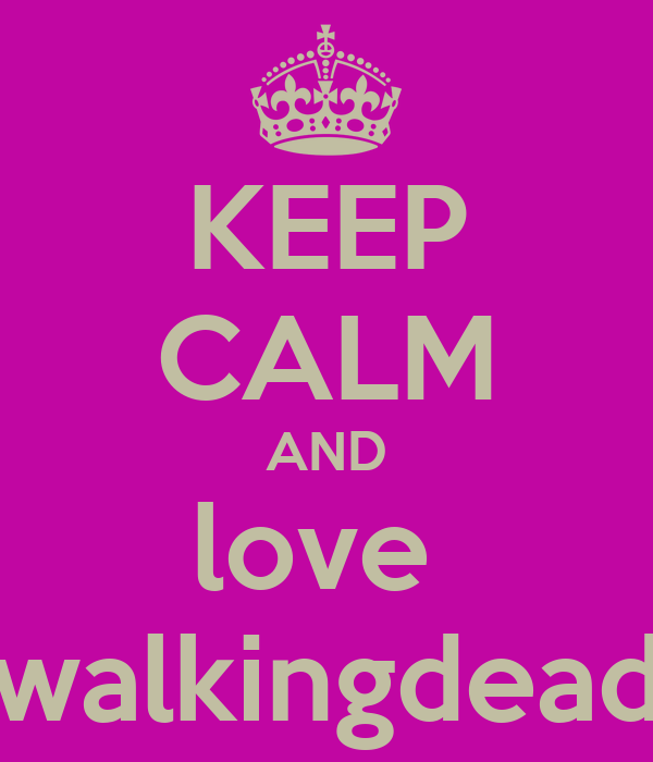 KEEP CALM AND love  walkingdead