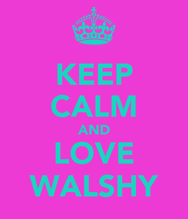 KEEP CALM AND LOVE WALSHY