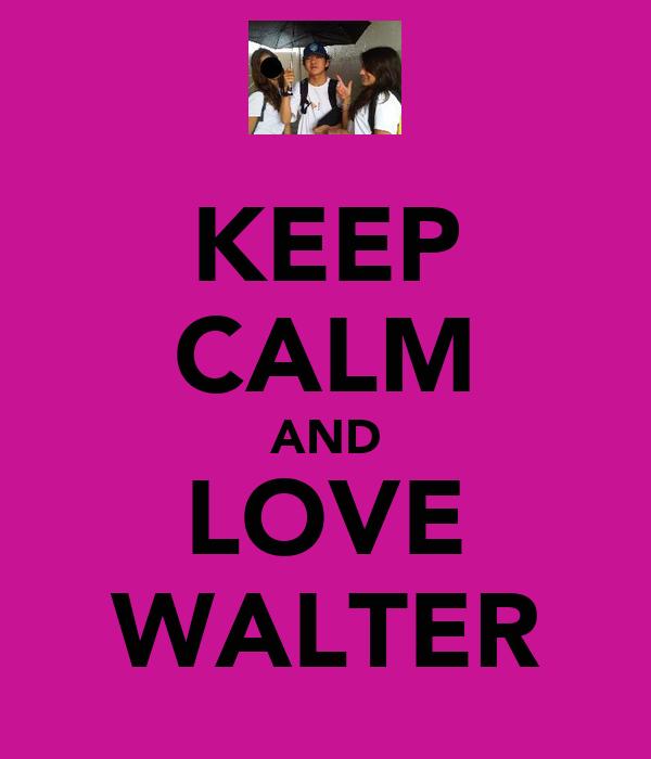 KEEP CALM AND LOVE WALTER