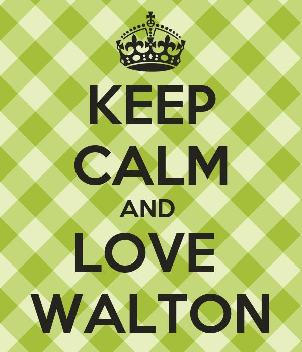 KEEP CALM AND  LOVE  WALTON