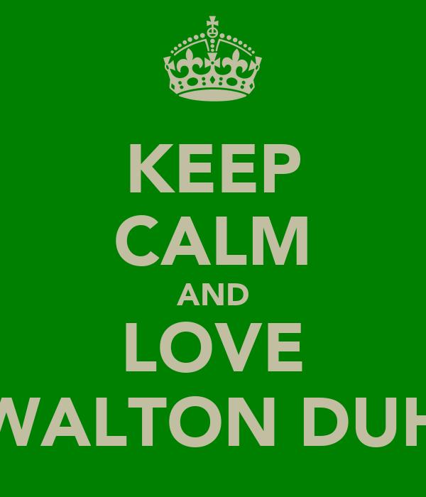 KEEP CALM AND LOVE WALTON DUH