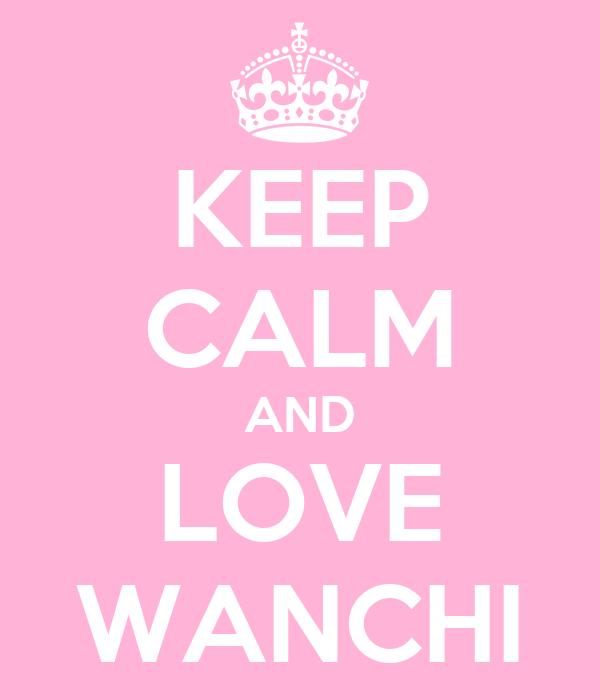 KEEP CALM AND LOVE WANCHI